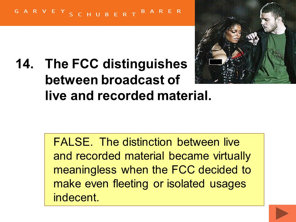14.The FCC distinguishes between the broadcast of live and recorded material. TrueFalse