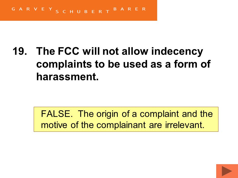 19.The FCC will not allow indecency complaints to be used as a form of harassment. TrueFalse