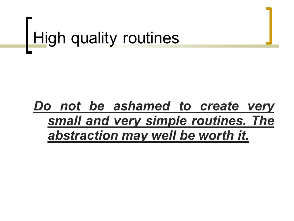 High quality routines Do not be ashamed to create very small and very simple routines.