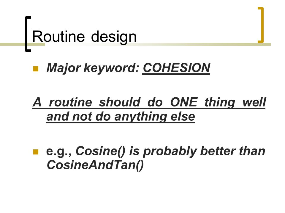 Routine design Major keyword: COHESION A routine should do ONE thing well and not do anything else e.g., Cosine() is probably better than CosineAndTan()