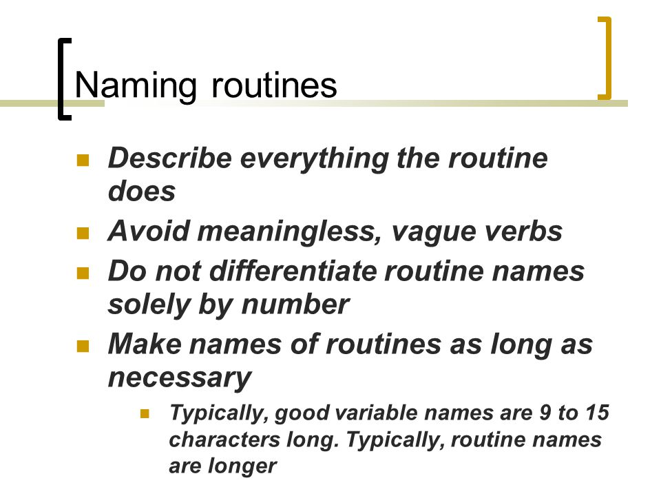Naming routines Describe everything the routine does Avoid meaningless, vague verbs Do not differentiate routine names solely by number Make names of routines as long as necessary Typically, good variable names are 9 to 15 characters long.