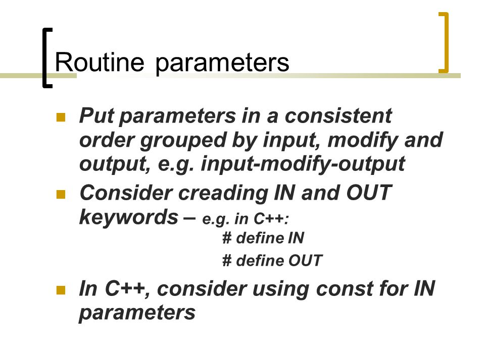 Routine parameters Put parameters in a consistent order grouped by input, modify and output, e.g.