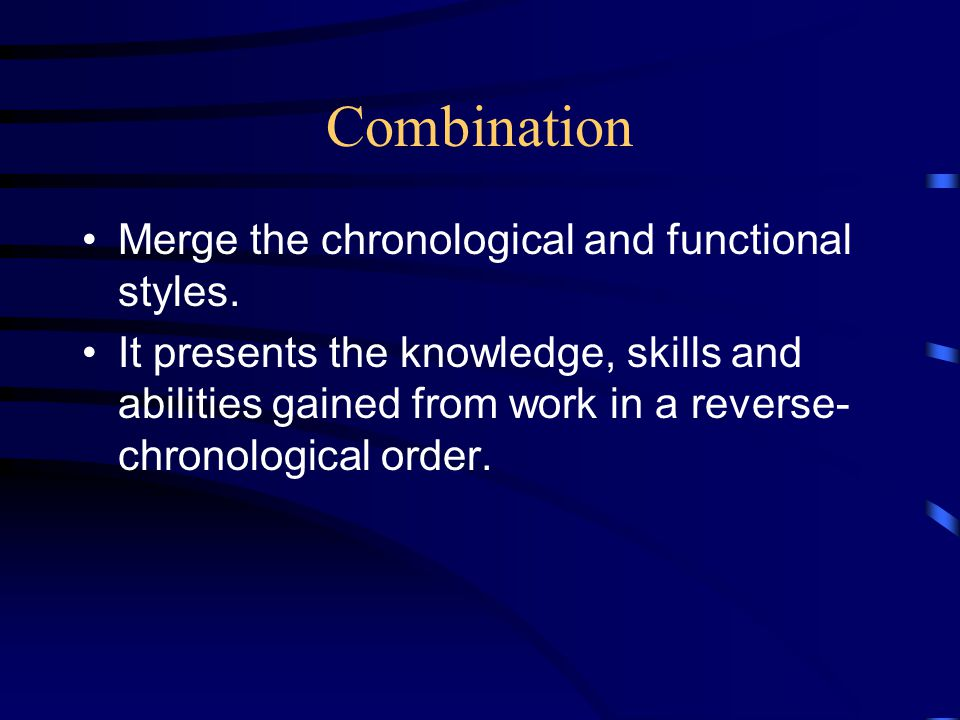 Combination Merge the chronological and functional styles. It presents the knowledge, skills and abilities gained from work in a reverse- chronologica