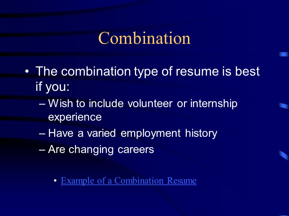 Combination The combination type of resume is best if you: –Wish to include volunteer or internship experience –Have a varied employment history –Are