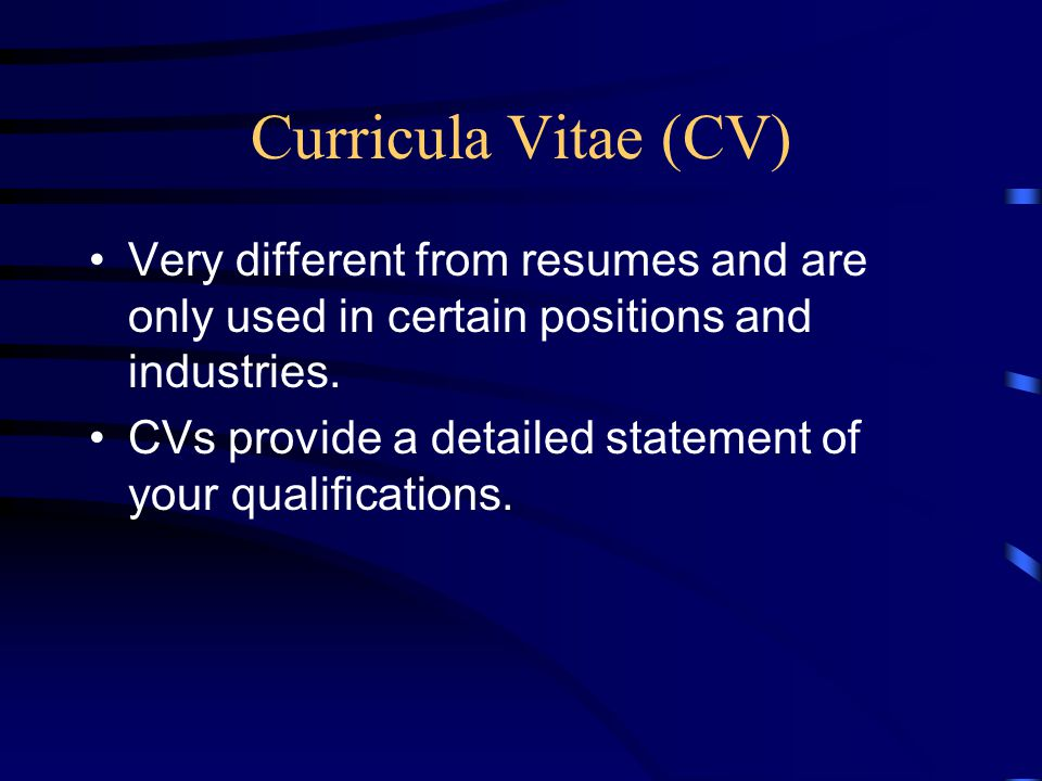 Curricula Vitae (CV) Very different from resumes and are only used in certain positions and industries. CVs provide a detailed statement of your quali