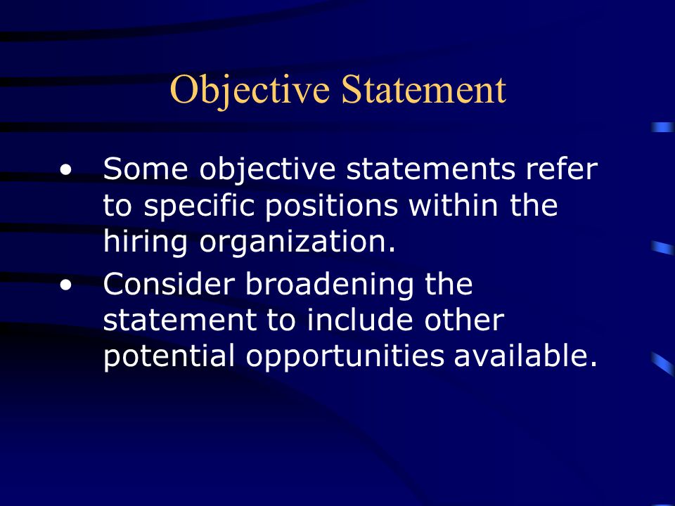 Objective Statement Some objective statements refer to specific positions within the hiring organization. Consider broadening the statement to include