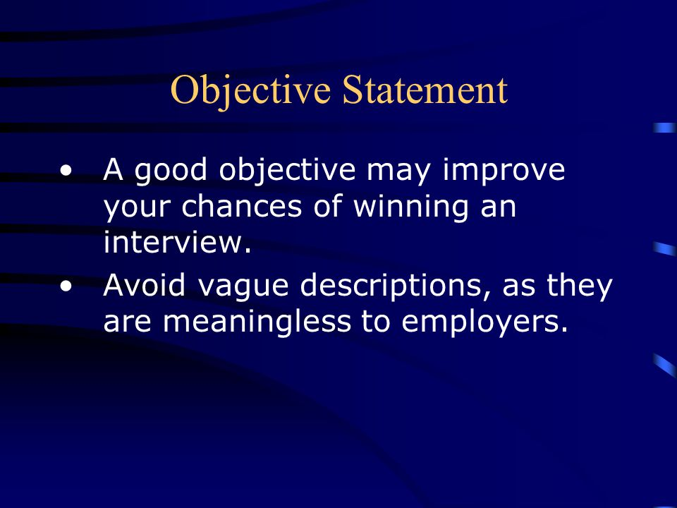 Objective Statement A good objective may improve your chances of winning an interview. Avoid vague descriptions, as they are meaningless to employers.
