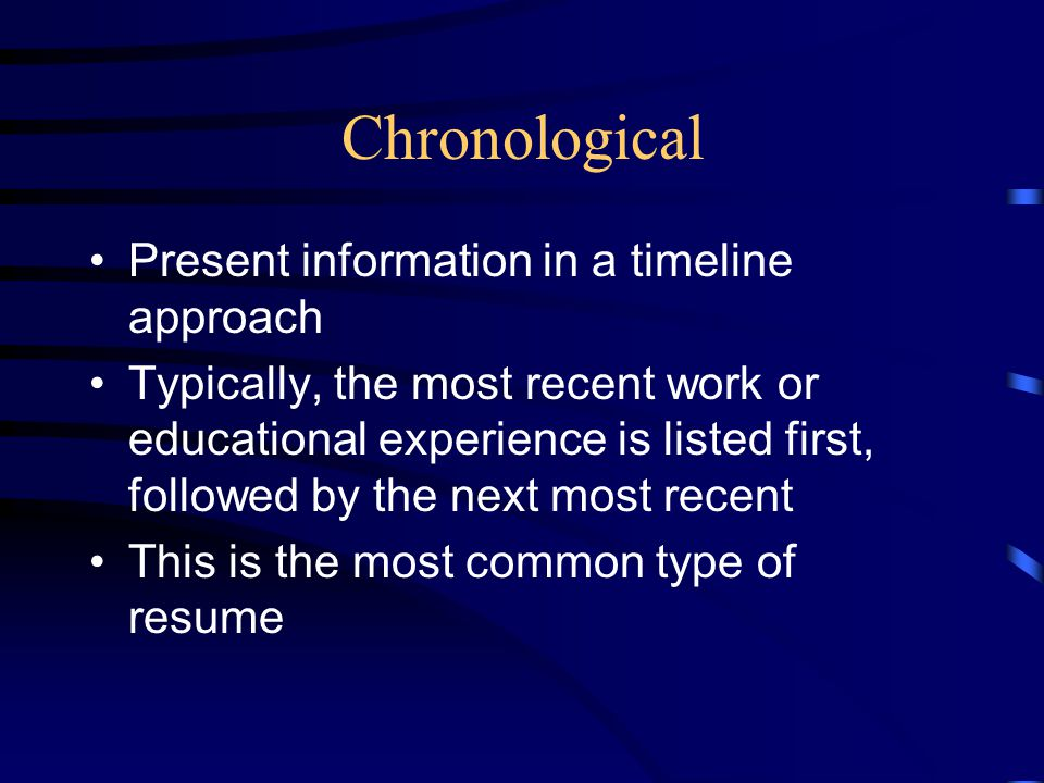 Chronological Present information in a timeline approach Typically, the most recent work or educational experience is listed first, followed by the ne