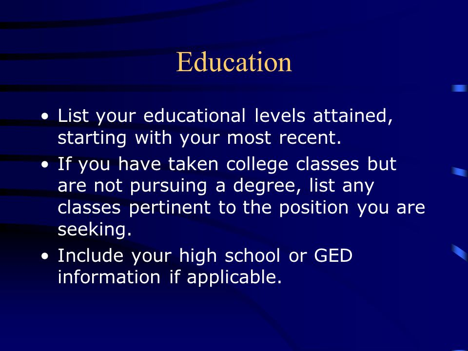 Education List your educational levels attained, starting with your most recent. If you have taken college classes but are not pursuing a degree, list