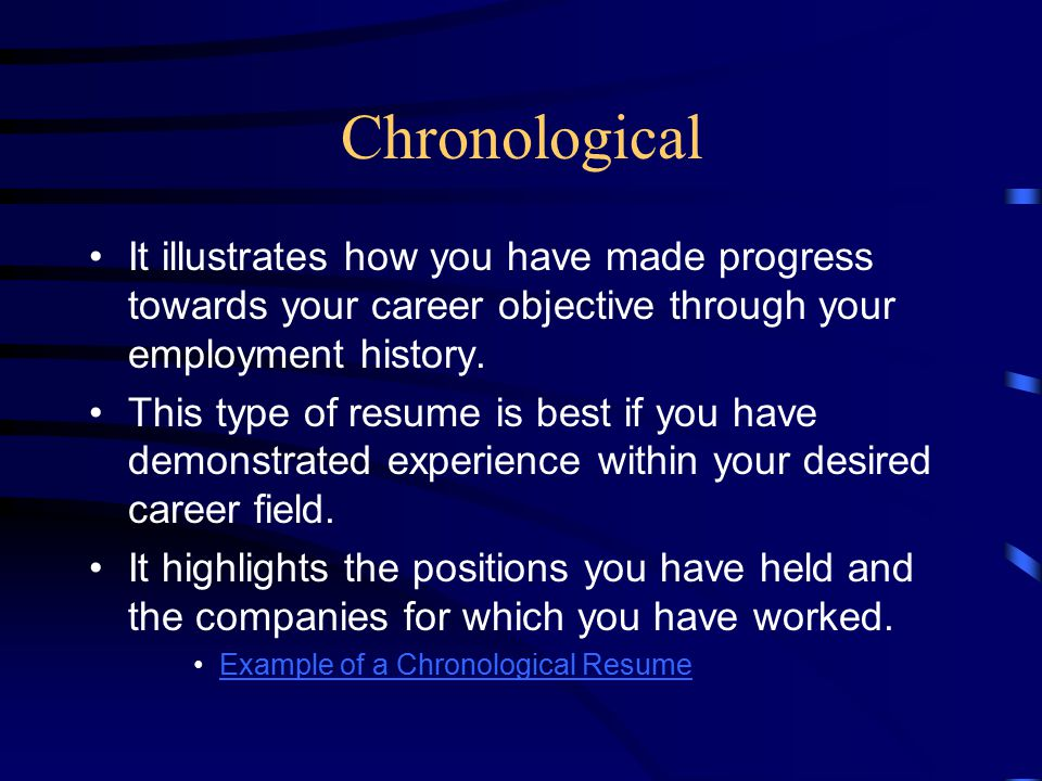 Chronological It illustrates how you have made progress towards your career objective through your employment history. This type of resume is best if