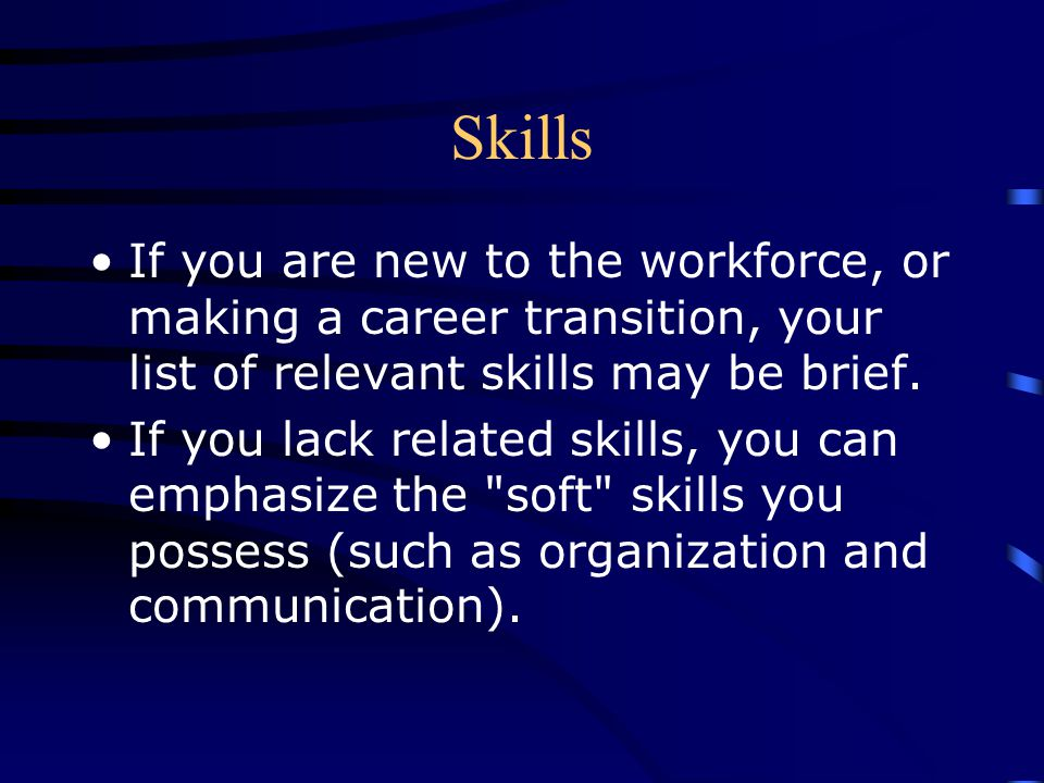 Skills If you are new to the workforce, or making a career transition, your list of relevant skills may be brief. If you lack related skills, you can