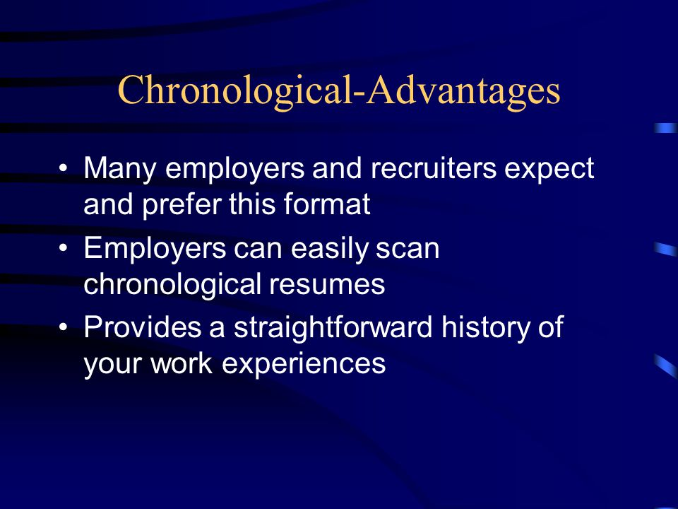 Chronological-Advantages Many employers and recruiters expect and prefer this format Employers can easily scan chronological resumes Provides a straig