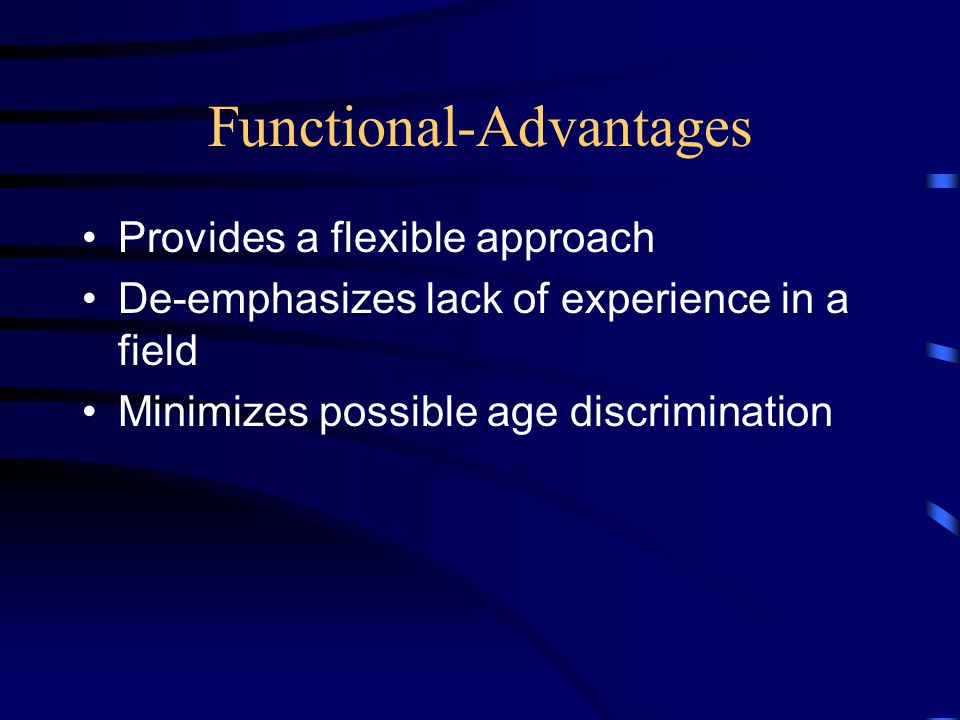 Functional-Advantages Provides a flexible approach De-emphasizes lack of experience in a field Minimizes possible age discrimination