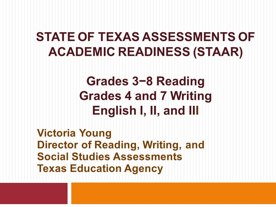 STATE OF TEXAS ASSESSMENTS OF ACADEMIC READINESS (STAAR) Grades 3−8 Reading Grades 4 and 7 Writing English I, II, and III Victoria Young Director of Reading, Writing, and Social Studies Assessments Texas Education Agency