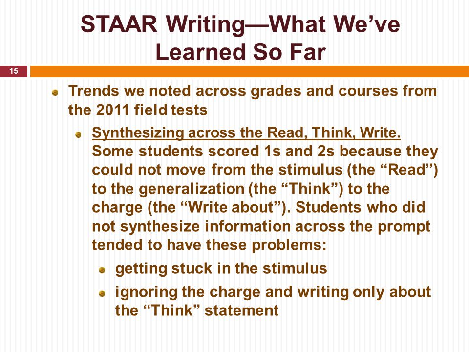 STAAR Writing—What We've Learned So Far Trends we noted across grades and courses from the 2011 field tests Synthesizing across the Read, Think, Write.