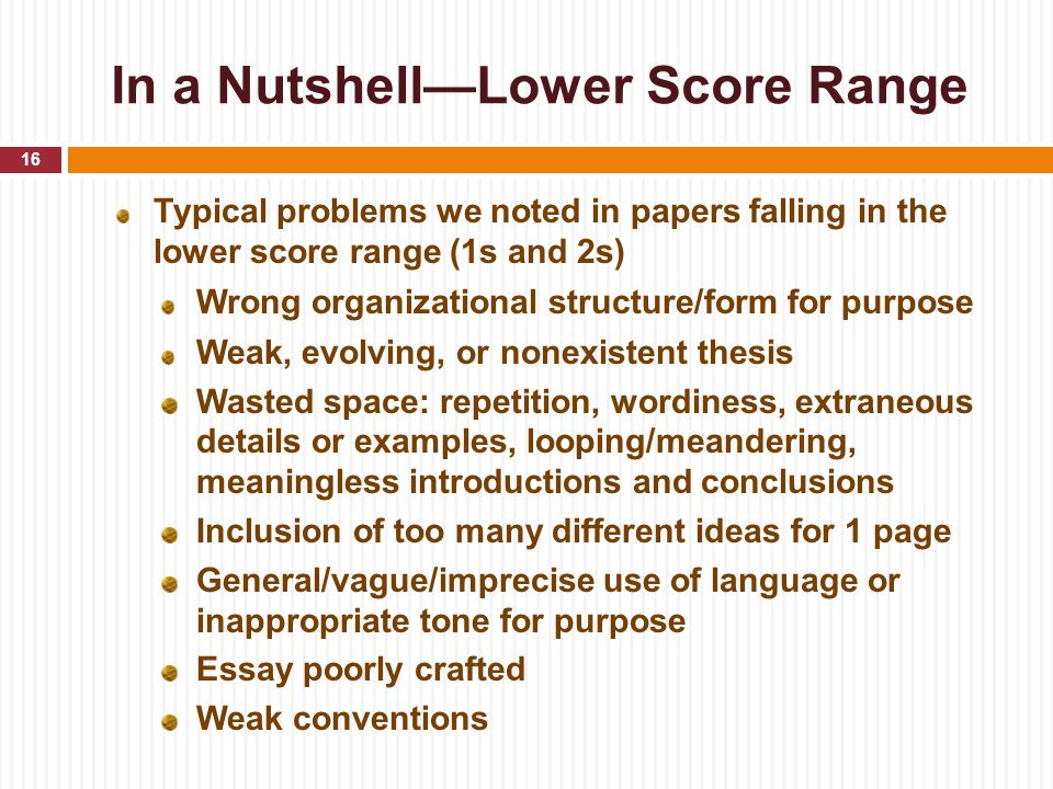 In a Nutshell—Lower Score Range Typical problems we noted in papers falling in the lower score range (1s and 2s) Wrong organizational structure/form for purpose Weak, evolving, or nonexistent thesis Wasted space: repetition, wordiness, extraneous details or examples, looping/meandering, meaningless introductions and conclusions Inclusion of too many different ideas for 1 page General/vague/imprecise use of language or inappropriate tone for purpose Essay poorly crafted Weak conventions 16