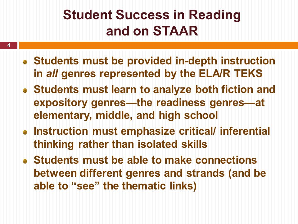 Student Success in Reading and on STAAR Students must be provided in-depth instruction in all genres represented by the ELA/R TEKS Students must learn to analyze both fiction and expository genres—the readiness genres—at elementary, middle, and high school Instruction must emphasize critical/ inferential thinking rather than isolated skills Students must be able to make connections between different genres and strands (and be able to see the thematic links) 4