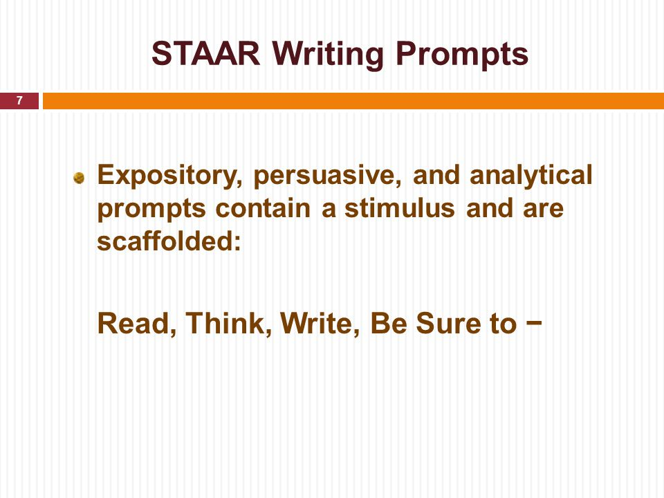 STAAR Writing Prompts Expository, persuasive, and analytical prompts contain a stimulus and are scaffolded: Read, Think, Write, Be Sure to − 7