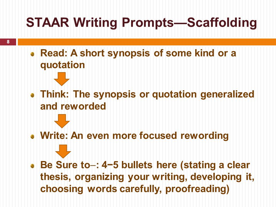 STAAR Writing Prompts—Scaffolding Read: A short synopsis of some kind or a quotation Think: The synopsis or quotation generalized and reworded Write: An even more focused rewording Be Sure to  : 4−5 bullets here (stating a clear thesis, organizing your writing, developing it, choosing words carefully, proofreading) 8
