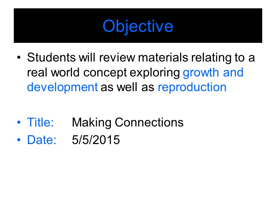 Objective Students will review materials relating to a real world concept exploring growth and development as well as reproduction Title: Making Connections Date:5/5/2015