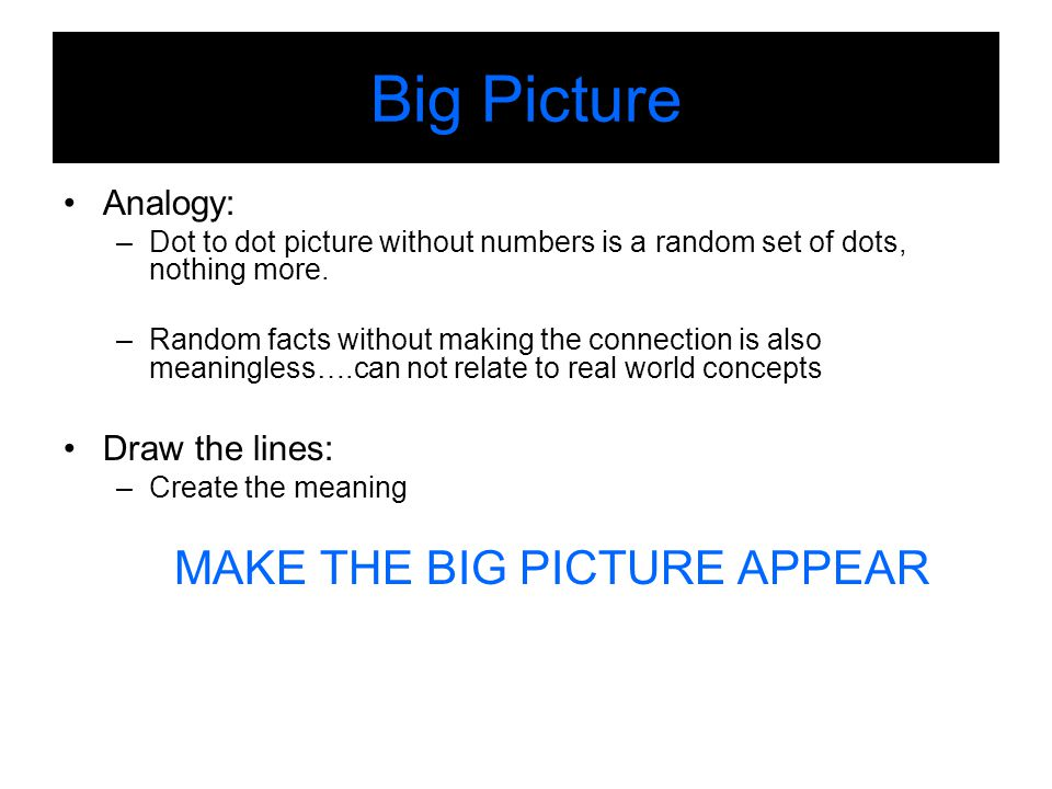 Big Picture Analogy: –Dot to dot picture without numbers is a random set of dots, nothing more.