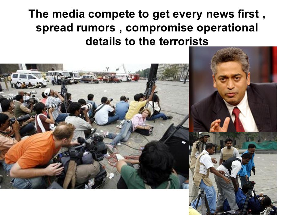 The media compete to get every news first, spread rumors, compromise operational details to the terrorists