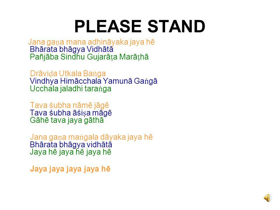 PLEASE STAND Jana ga ṇ a mana adhināyaka jaya hē Bhārata bhāgya Vidhātā Pañjāba Sindhu Gujarā ṭ a Marā ṭ hā Drāvi ḍ a Utkala Ba ṅ ga Vindhya Himācchala Yamunā Ga ṅ gā Ucchala jaladhi tara ṅ ga Tava śubha nāmē jāgē Tava śubha āśi ṣ a māgē Gāhē tava jaya gāthā Jana ga ṇ a ma ṅ gala dāyaka jaya hē Bhārata bhāgya vidhātā Jaya hē jaya hē jaya hē Jaya jaya jaya jaya hē