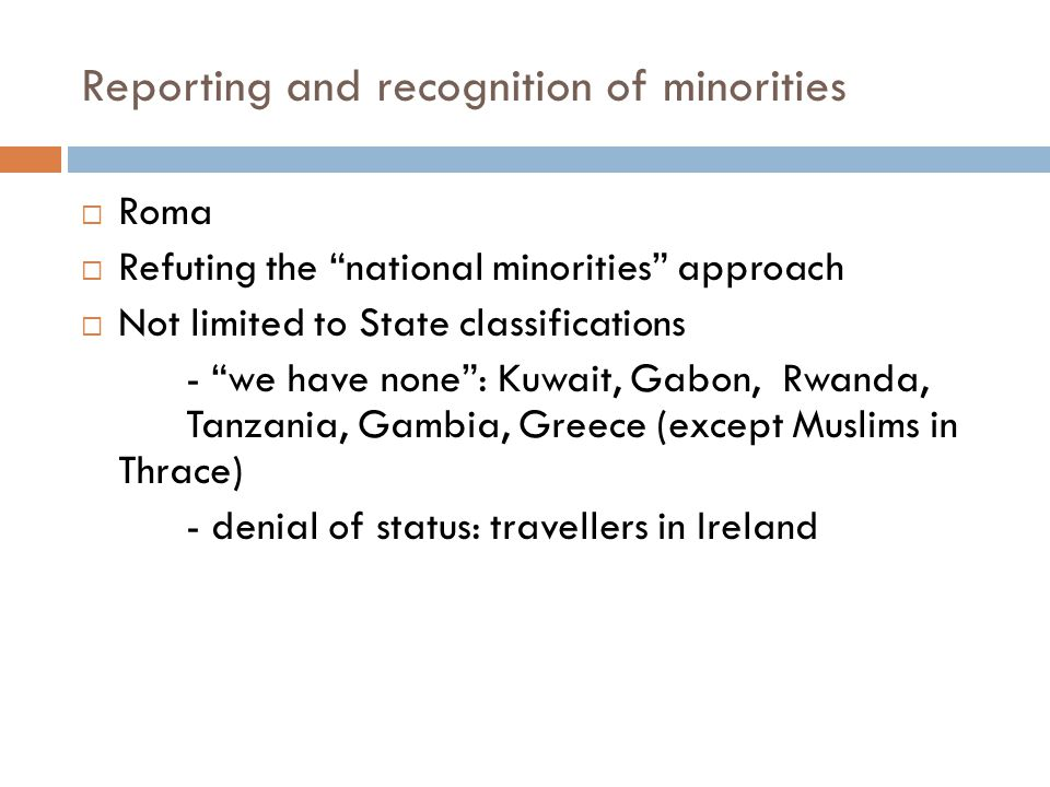Reporting and recognition of minorities  Roma  Refuting the national minorities approach  Not limited to State classifications - we have none : Kuwait, Gabon, Rwanda, Tanzania, Gambia, Greece (except Muslims in Thrace) - denial of status: travellers in Ireland