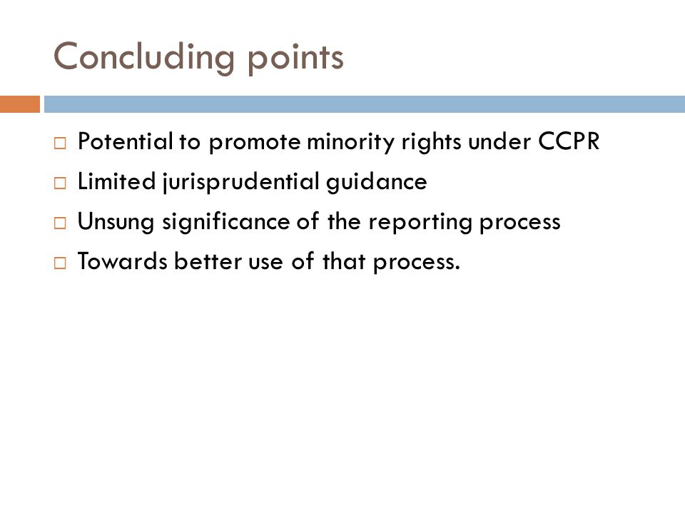Concluding points  Potential to promote minority rights under CCPR  Limited jurisprudential guidance  Unsung significance of the reporting process  Towards better use of that process.