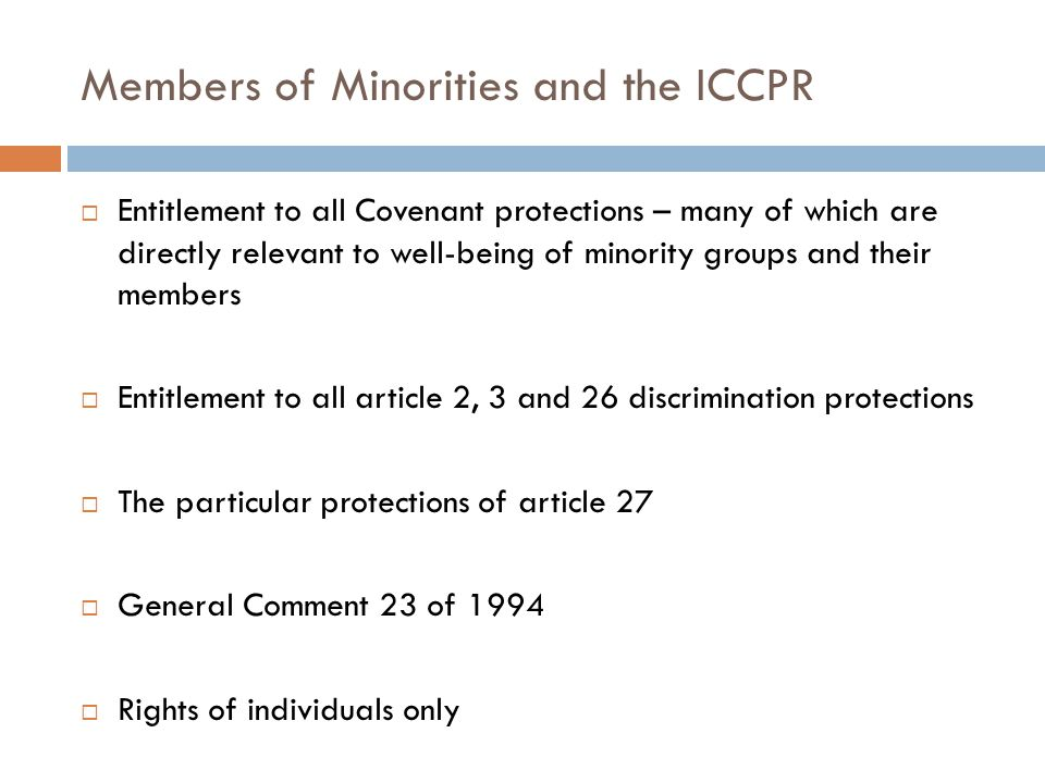 Members of Minorities and the ICCPR  Entitlement to all Covenant protections – many of which are directly relevant to well-being of minority groups and their members  Entitlement to all article 2, 3 and 26 discrimination protections  The particular protections of article 27  General Comment 23 of 1994  Rights of individuals only