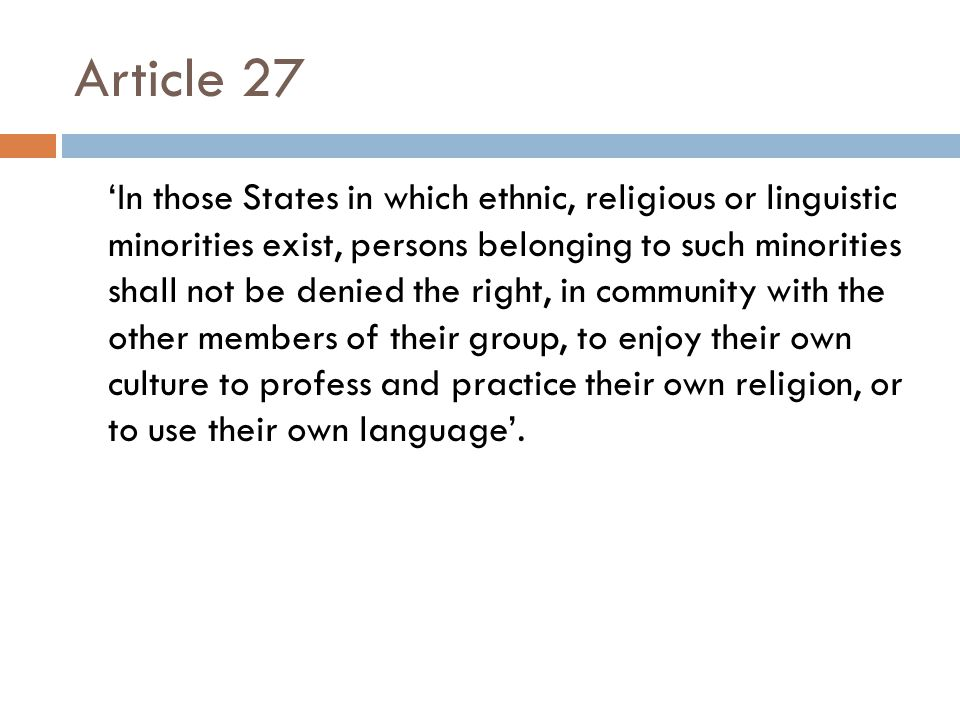 Article 27 'In those States in which ethnic, religious or linguistic minorities exist, persons belonging to such minorities shall not be denied the right, in community with the other members of their group, to enjoy their own culture to profess and practice their own religion, or to use their own language'.