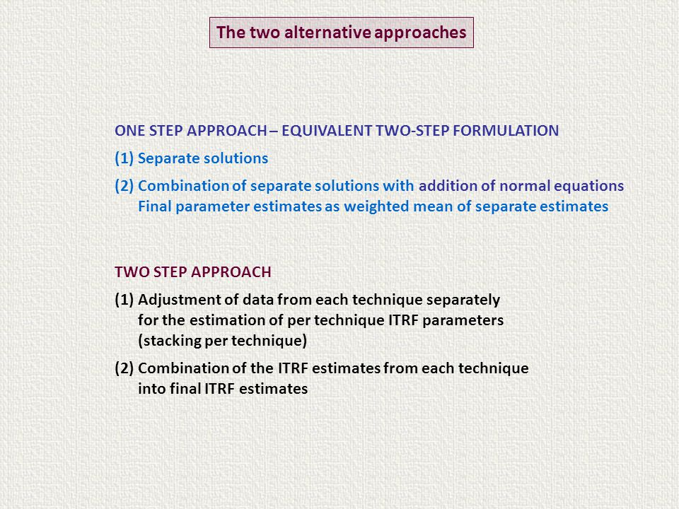 TWO STEP APPROACH (1) Adjustment of data from each technique separately for the estimation of per technique ITRF parameters (stacking per technique) (2) Combination of the ITRF estimates from each technique into final ITRF estimates The two alternative approaches ONE STEP APPROACH – EQUIVALENT TWO-STEP FORMULATION (1) Separate solutions (2) Combination of separate solutions with addition of normal equations Final parameter estimates as weighted mean of separate estimates