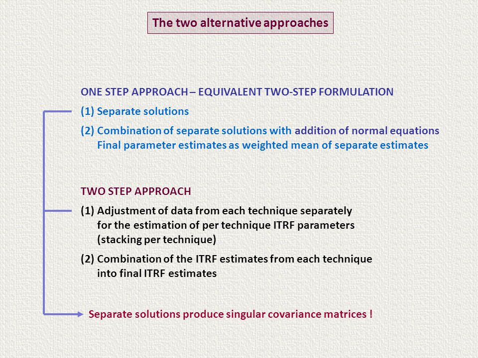 TWO STEP APPROACH (1) Adjustment of data from each technique separately for the estimation of per technique ITRF parameters (stacking per technique) (2) Combination of the ITRF estimates from each technique into final ITRF estimates The two alternative approaches ONE STEP APPROACH – EQUIVALENT TWO-STEP FORMULATION (1) Separate solutions (2) Combination of separate solutions with addition of normal equations Final parameter estimates as weighted mean of separate estimates Separate solutions produce singular covariance matrices !