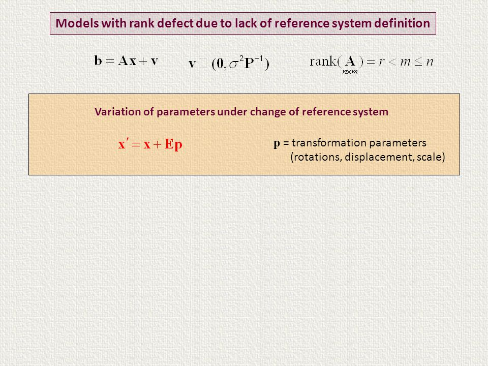 Variation of parameters under change of reference system Models with rank defect due to lack of reference system definition p = transformation parameters (rotations, displacement, scale)