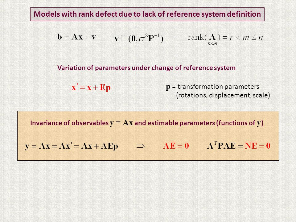 Variation of parameters under change of reference system Models with rank defect due to lack of reference system definition Invariance of observables y = Ax and estimable parameters (functions of y ) p = transformation parameters (rotations, displacement, scale)
