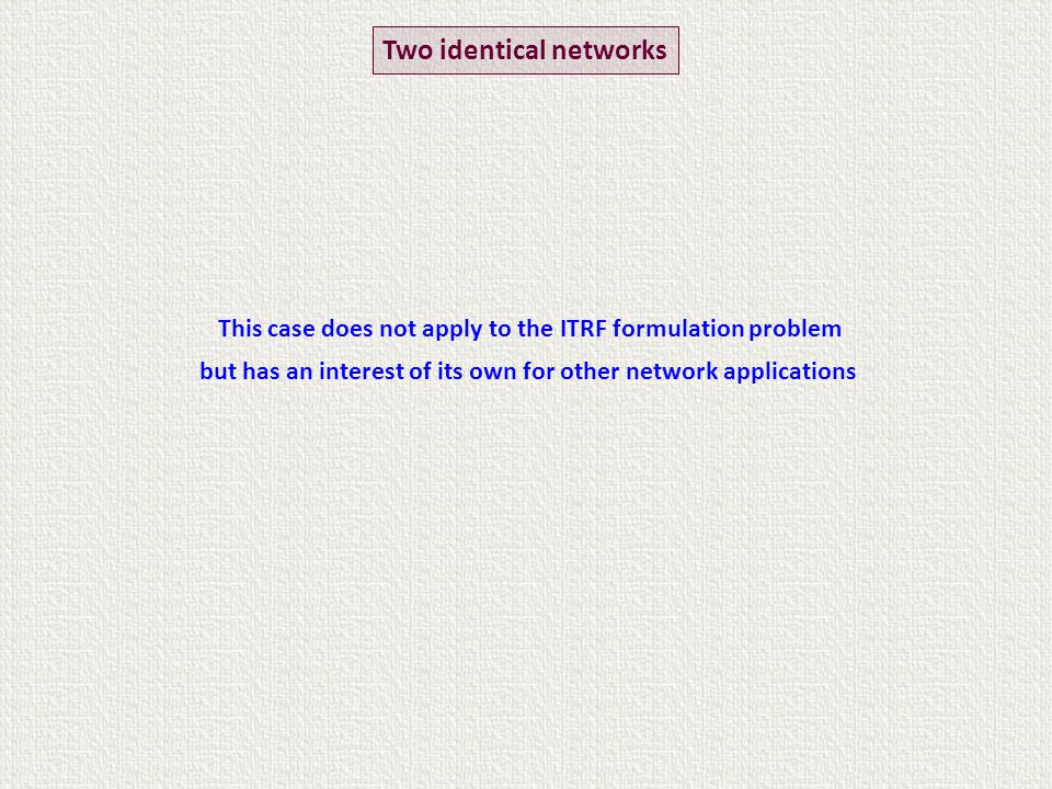 Two identical networks This case does not apply to the ITRF formulation problem but has an interest of its own for other network applications