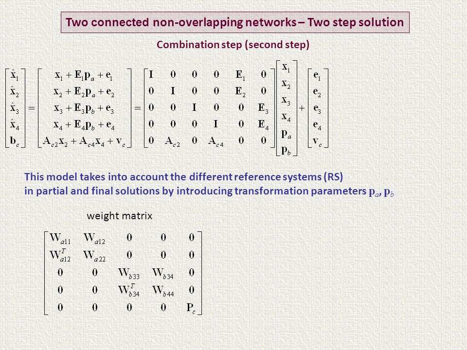Two connected non-overlapping networks – Two step solution weight matrix This model takes into account the different reference systems (RS) in partial and final solutions by introducing transformation parameters p a, p b Combination step (second step)