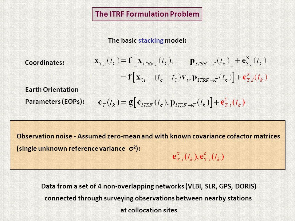 Data from a set of 4 non-overlapping networks (VLBI, SLR, GPS, DORIS) connected through surveying observations between nearby stations at collocation sites Coordinates: Earth Orientation Parameters (EOPs): Observation noise - Assumed zero-mean and with known covariance cofactor matrices (single unknown reference variance  2 ): The ITRF Formulation Problem The basic stacking model: