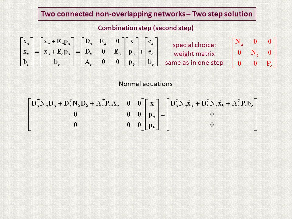 Normal equations Two connected non-overlapping networks – Two step solution special choice: weight matrix same as in one step Combination step (second step)