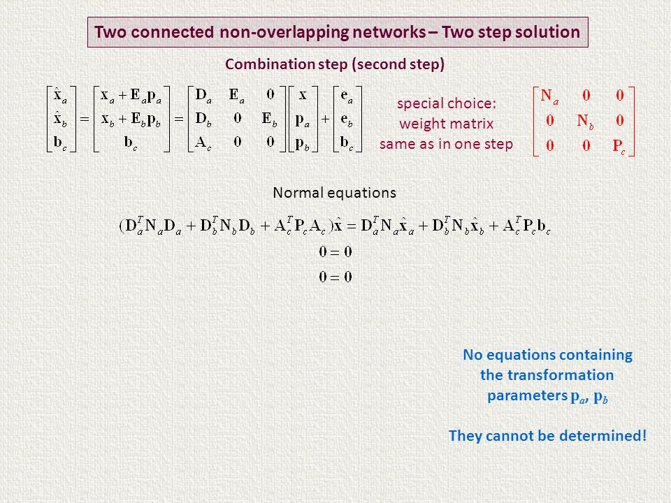 Normal equations Two connected non-overlapping networks – Two step solution special choice: weight matrix same as in one step Combination step (second step) No equations containing the transformation parameters p a, p b They cannot be determined!