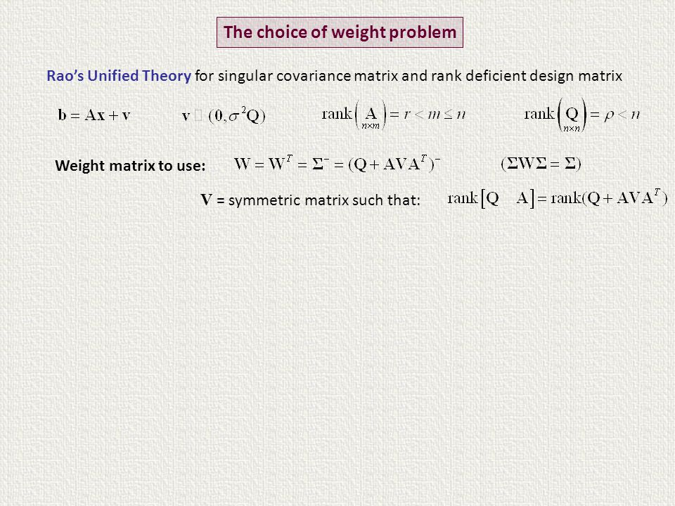 Rao's Unified Theory for singular covariance matrix and rank deficient design matrix The choice of weight problem Weight matrix to use: V = symmetric matrix such that: