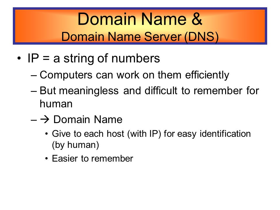 Domain Name & Domain Name Server (DNS) IP = a string of numbers –Computers can work on them efficiently –But meaningless and difficult to remember for human –  Domain Name Give to each host (with IP) for easy identification (by human) Easier to remember