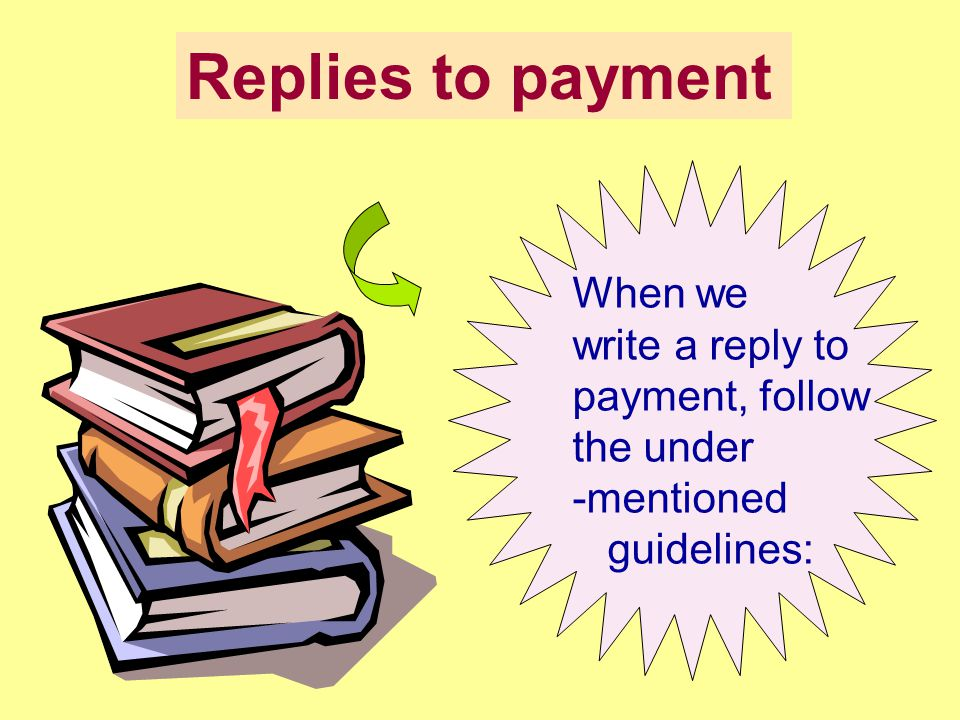Replies to payment When we write a reply to payment, follow the under -mentioned guidelines: