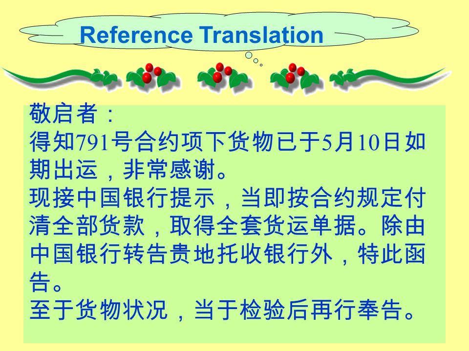 Reference Translation 敬启者: 得知 791 号合约项下货物已于 5 月 10 日如 期出运,非常感谢。 现接中国银行提示,当即按合约规定付 清全部货款,取得全套货运单据。除由 中国银行转告贵地托收银行外,特此函 告。 至于货物状况,当于检验后再行奉告。