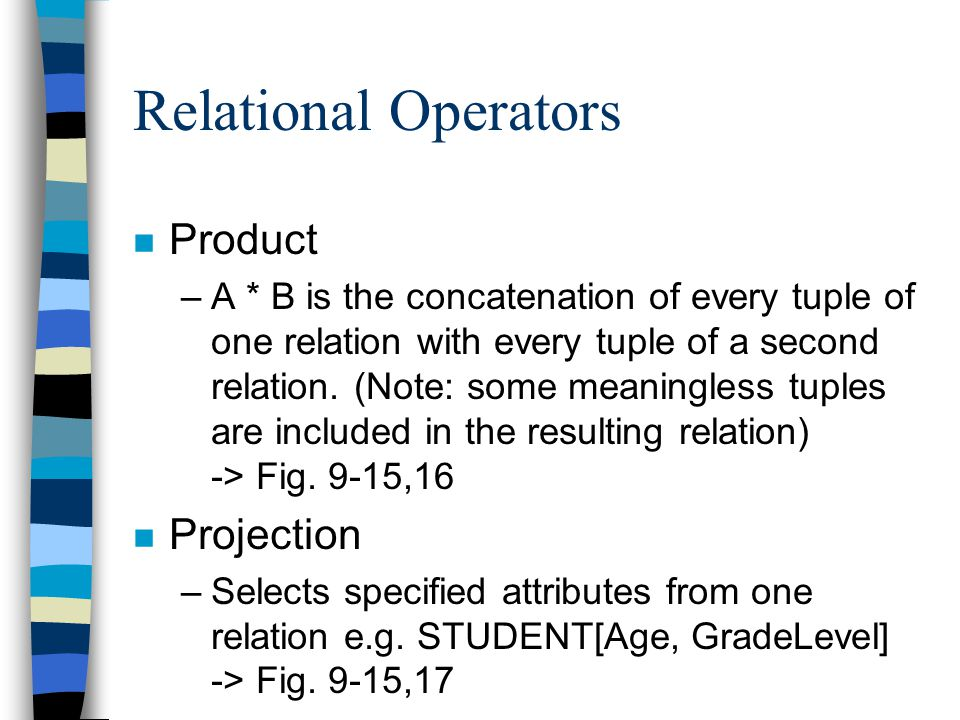 Relational Operators n Product –A * B is the concatenation of every tuple of one relation with every tuple of a second relation.