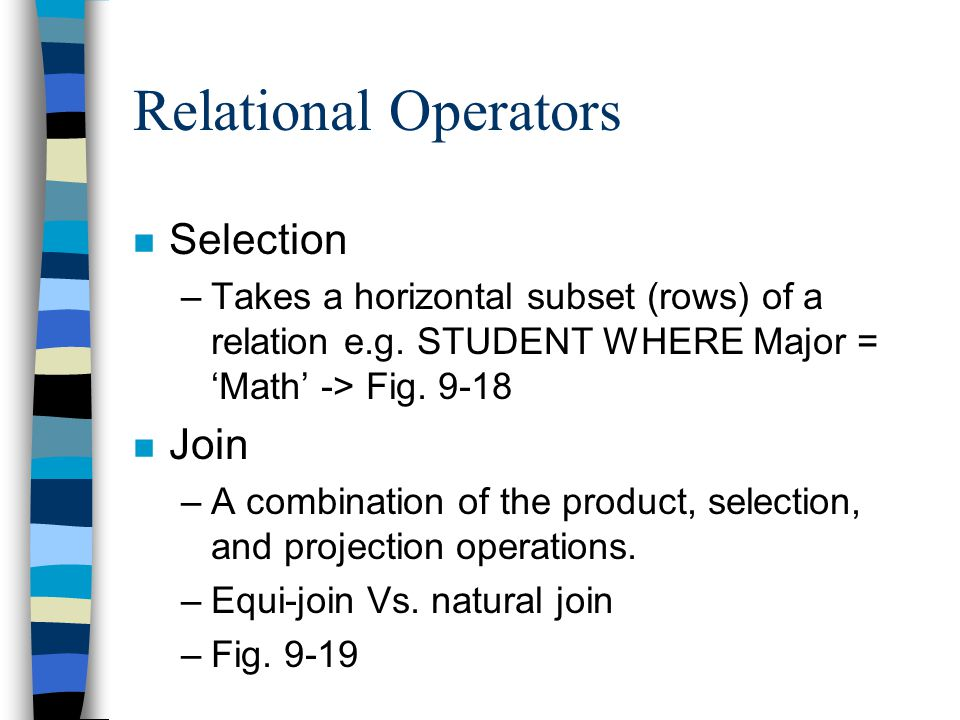 Relational Operators n Selection –Takes a horizontal subset (rows) of a relation e.g.