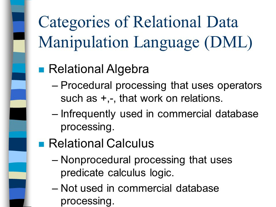 Categories of Relational Data Manipulation Language (DML) n Relational Algebra –Procedural processing that uses operators such as +,-, that work on re