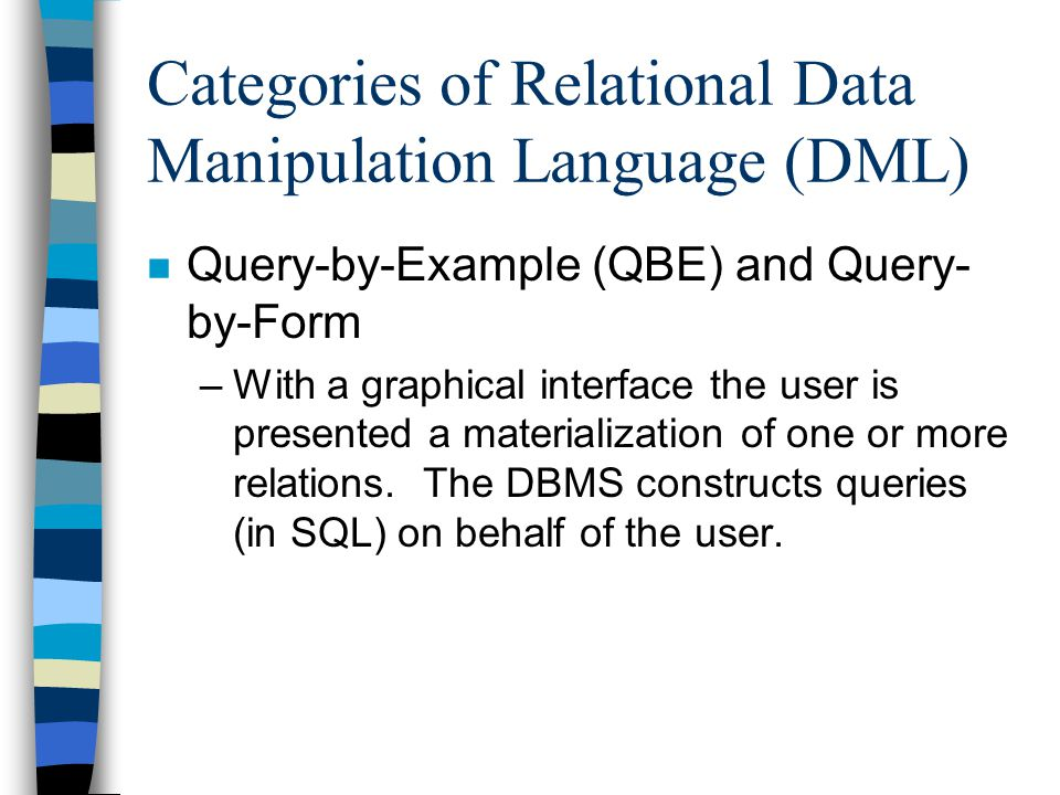 Categories of Relational Data Manipulation Language (DML) n Query-by-Example (QBE) and Query- by-Form –With a graphical interface the user is presente