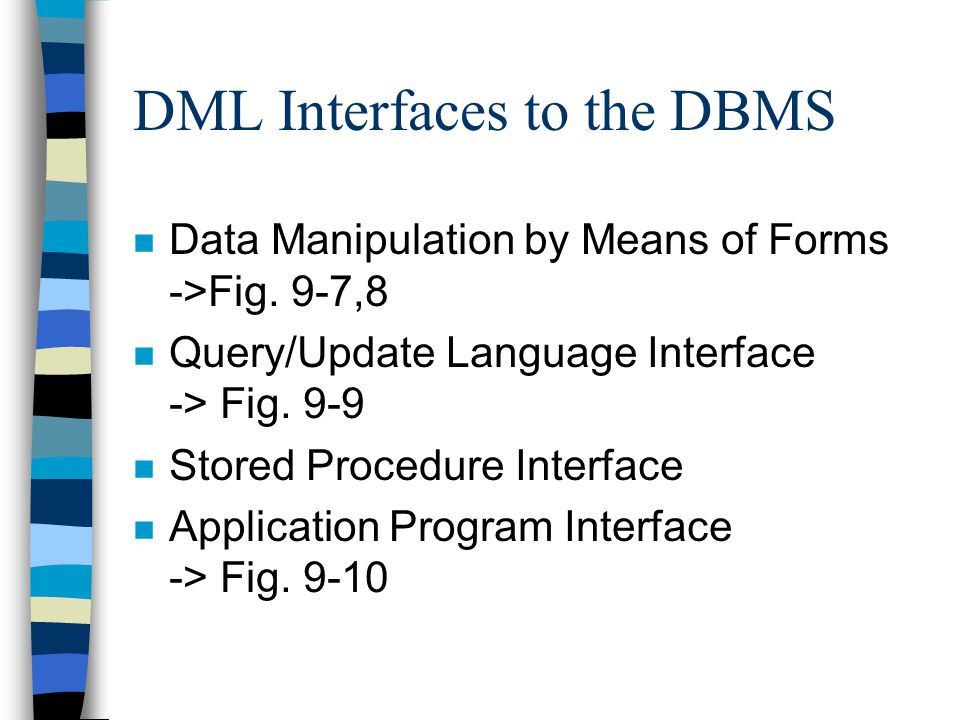 DML Interfaces to the DBMS n Data Manipulation by Means of Forms ->Fig. 9-7,8 n Query/Update Language Interface -> Fig. 9-9 n Stored Procedure Interfa