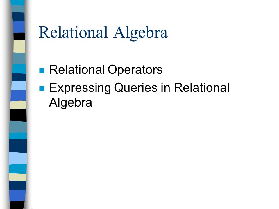 Relational Algebra n Relational Operators n Expressing Queries in Relational Algebra